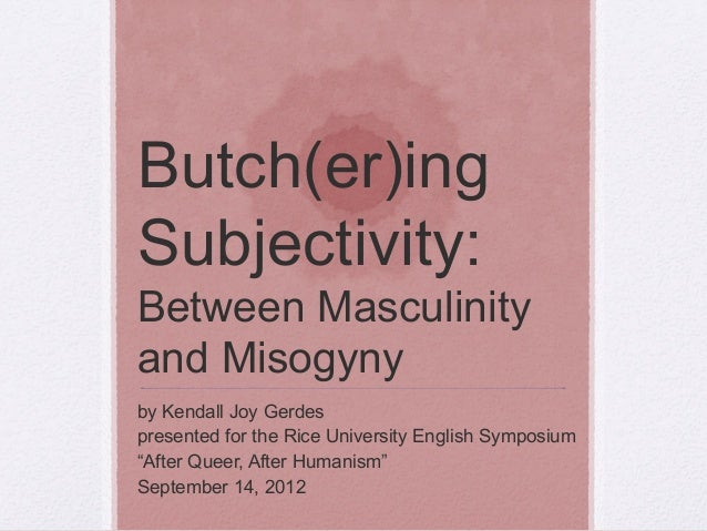 Butch(er)ing Subjectivity: Between Masculinity and Misogyny by Kendall Joy Gerdes presented for the Rice University Englis...