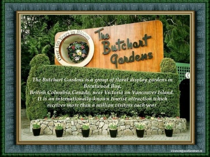 The Butchart Gardens is a group of floral display gardens in                        Brentwood Bay,British Columbia,Canada,...