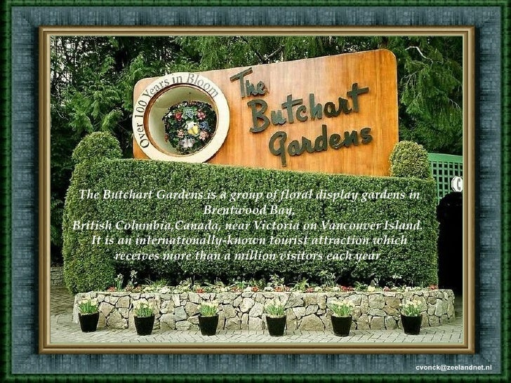 The Butchart Gardens is a group of floral display gardens in Brentwood Bay, British Columbia,Canada, near Victoria on Vanc...