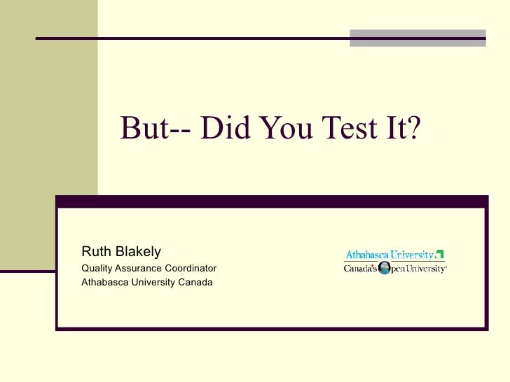 But-- Did You Test It? Ruth Blakely Quality Assurance Coordinator Athabasca University Canada