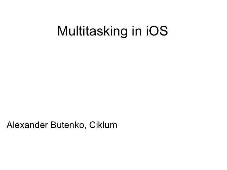 Multitasking in iOS <ul><li>Alexander Butenko, Ciklum </li></ul>