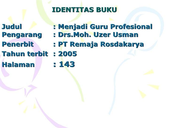 IDENTITAS BUKU  Judul  : Menjadi Guru Profesional Pengarang  : Drs.Moh. Uzer Usman  Penerbit  : PT Remaja Rosdakarya Tahun...