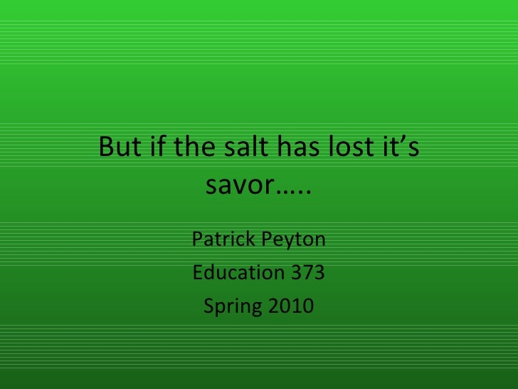 But if the salt has lost it's savor….. Patrick Peyton Education 373 Spring 2010