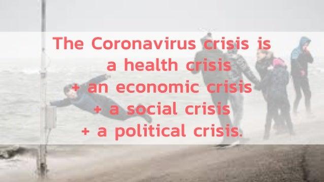 The Coronavirus crisis is a health crisis + an economic crisis + a social crisis + a political crisis.