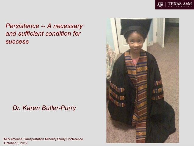 Persistence -- A necessaryand sufficient condition forsuccess     Dr. Karen Butler-PurryMid-America Transportation Minorit...
