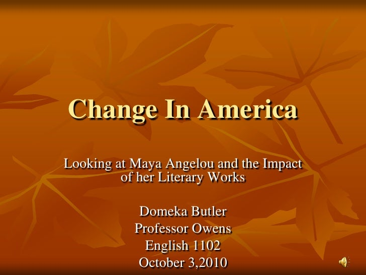 Change In America<br />Looking at Maya Angelou and the Impact of her Literary Works<br />Domeka Butler<br />Professor Owen...
