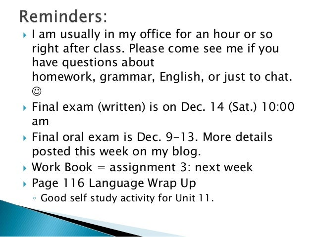          I am usually in my office for an hour or so right after class. Please come see me if you have questions abou...