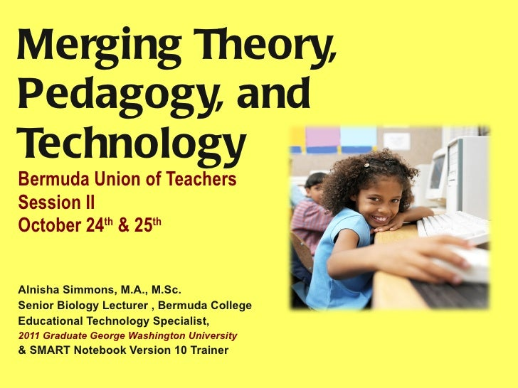 Merging Theory, Pedagogy, and Technology Bermuda Union of Teachers Session II October 24 th  & 25 th   Alnisha Simmons, M....