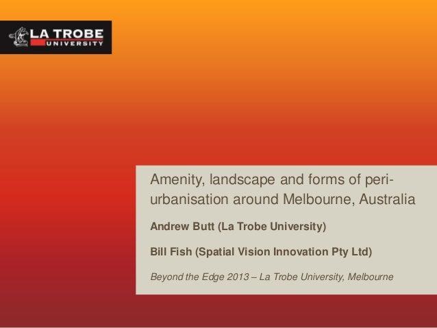 Amenity, landscape and forms of periurbanisation around Melbourne, Australia Andrew Butt (La Trobe University) Bill Fish (...