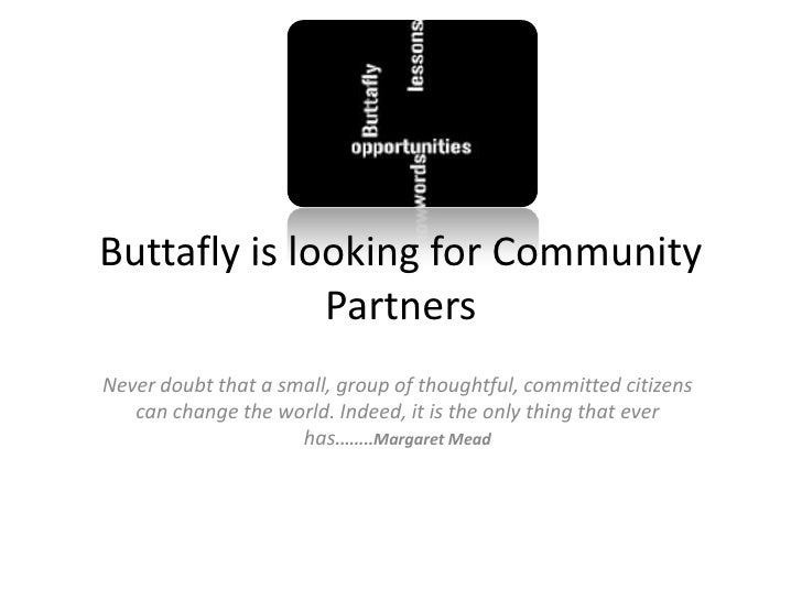 Buttafly is looking for Community               Partners Never doubt that a small, group of thoughtful, committed citizens...