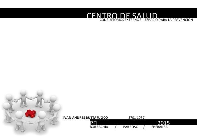 CENTRO DE SALUDCONSULTORIOS EXTERNOS + ESPACIO PARA LA PREVENCION IVAN ANDRES BUTTAFUOCO 3701 1077 PFI 2015BORRACHIA / BAR...