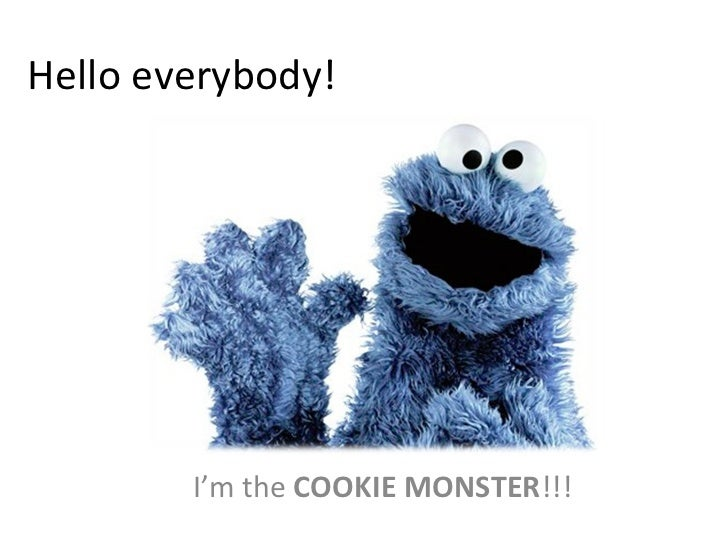 Hello everybody! I'm the  COOKIE MONSTER !!!