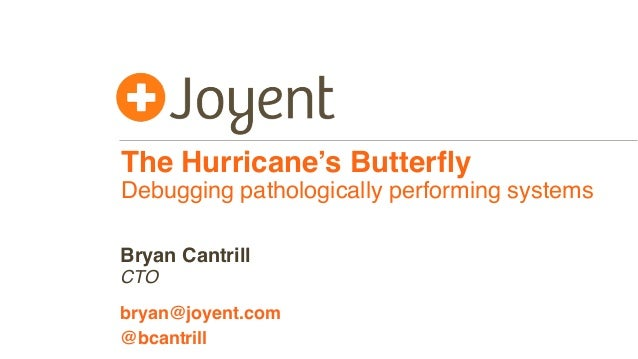 The Hurricane's Butterfly Debugging pathologically performing systems CTO bryan@joyent.com Bryan Cantrill @bcantrill