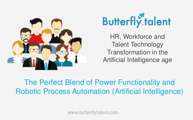 HR, Workforce and Talent Technology Transformation in the Artificial Intelligence age www.butterflytalent.com The Perfect ...