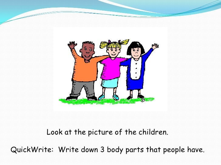 Look at the picture of the children. <br />QuickWrite:  Write down 3 body parts that people have. <br />