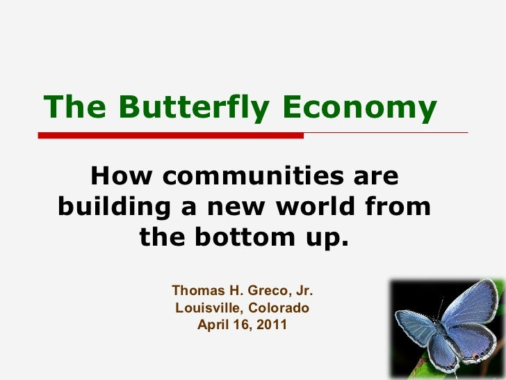 The Butterfly Economy How communities are building a new world from the bottom up. Thomas H. Greco, Jr. Louisville, Colora...