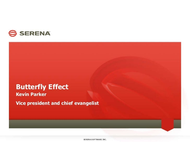 Butterfly Effect Kevin Parker Vice president and chief evangelist SERENA SOFTWARE INC.