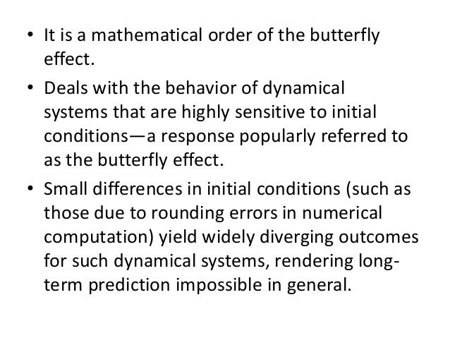 butterfly effect origins In chaos theory, the butterfly effect is the sensitive dependence on initial conditions in which a small change in one state of a deterministic nonlinear system can result in large differences in a later state.