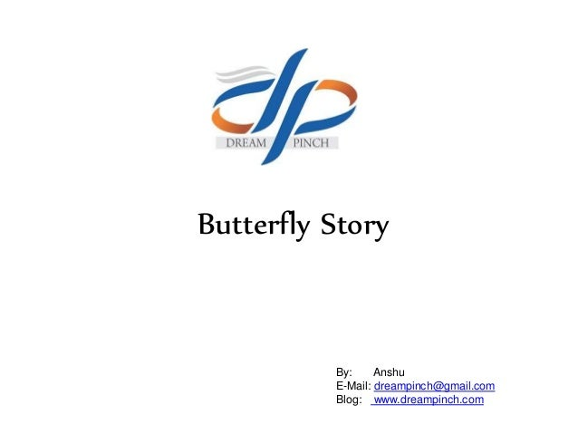 Butterfly Story By: Anshu E-Mail: dreampinch@gmail.com Blog: www.dreampinch.com