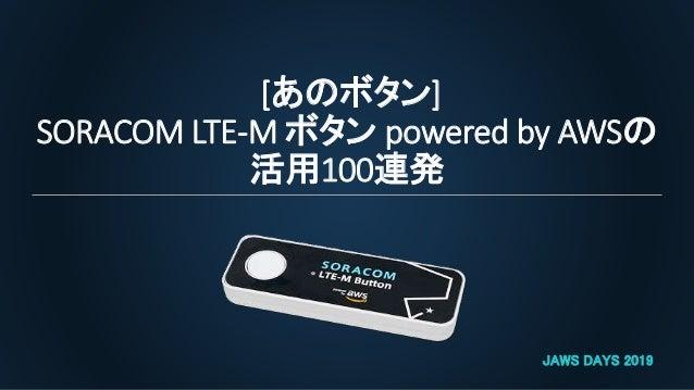 [あのボタン] SORACOM LTE-M ボタン powered by AWSの 活用100連発 JAWS DAYS 2019