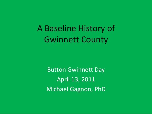 A Baseline History of Gwinnett County Button Gwinnett Day April 13, 2011 Michael Gagnon, PhD