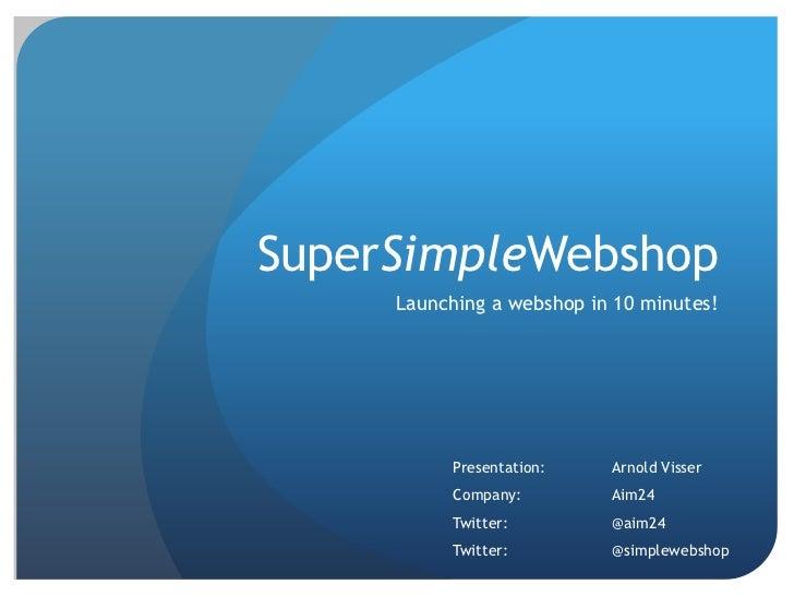 SuperSimpleWebshop<br />Launching a webshop in 10 minutes!<br />Presentation: Arnold Visser<br />Company: Aim24<br />Tw...