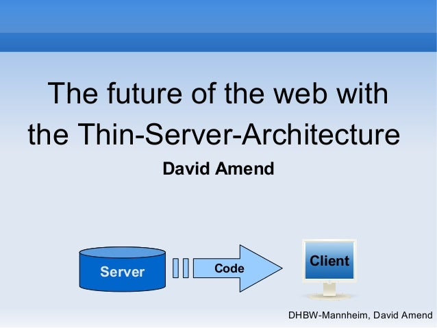 The future of the web with  the Thin-Server-Architecture  DHBW-Mannheim, David Amend  David Amend  Server Code Client