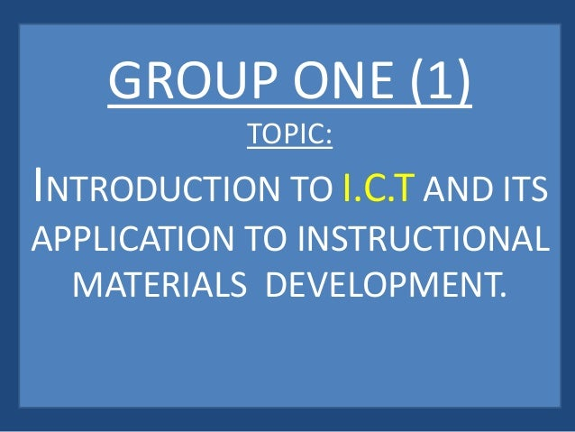 GROUP ONE (1) TOPIC: INTRODUCTION TO I.C.T AND ITS APPLICATION TO INSTRUCTIONAL MATERIALS DEVELOPMENT.