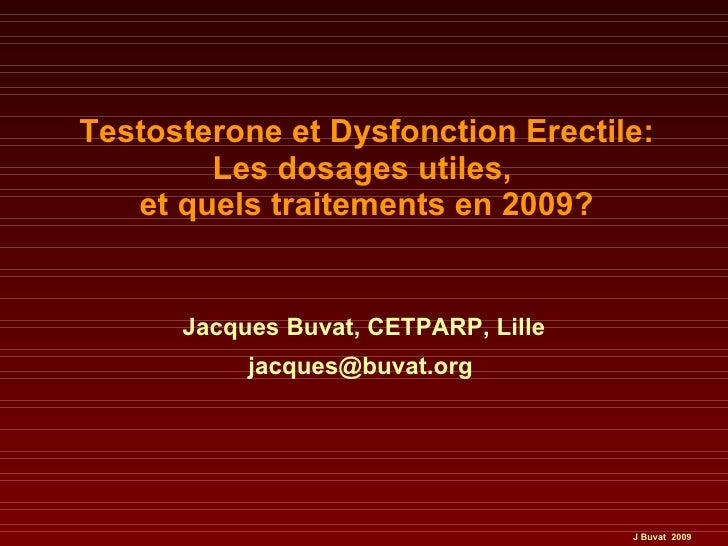Testosterone et Dysfonction Erectile: Les dosages utiles,  et quels traitements en 2009? Jacques Buvat, CETPARP, Lille jac...