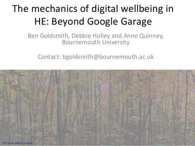 The mechanics of digital wellbeing in HE: Beyond Google Garage Ben Goldsmith, Debbie Holley and Anne Quinney, Bournemouth ...