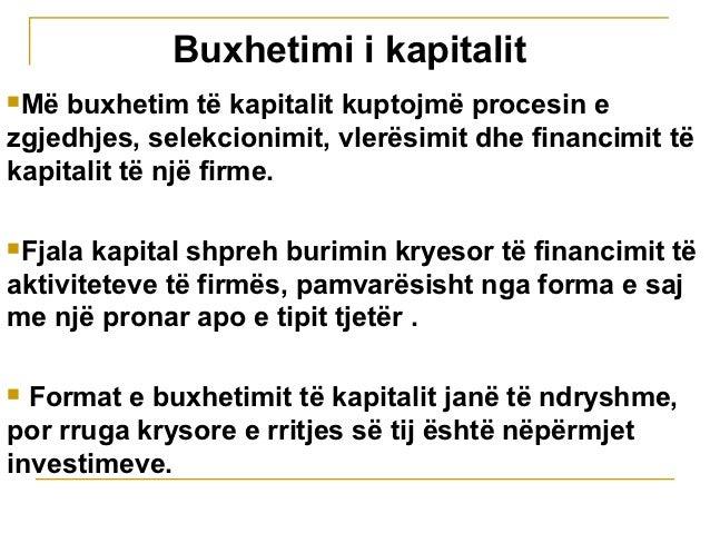 Buxhetimi i kapitalitMë buxhetim të kapitalit kuptojmë procesin ezgjedhjes, selekcionimit, vlerësimit dhe financimit tëka...