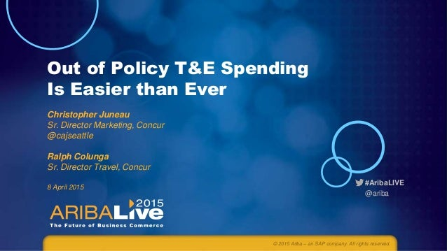 #AribaLIVE @ariba Out of Policy T&E Spending Is Easier than Ever Christopher Juneau Sr. Director Marketing, Concur @cajsea...