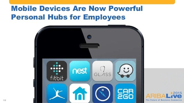 #AribaLIVE @ariba Mobile Devices Are Now Powerful Personal Hubs for Employees 12