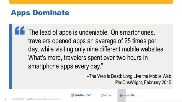 #AribaLIVE @ariba Apps Dominate 13 The lead of apps is undeniable. On smartphones, travelers opened apps an average of 25 ...