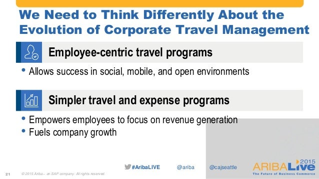 #AribaLIVE @ariba We Need to Think Differently About the Evolution of Corporate Travel Management 21 • Allows success in s...
