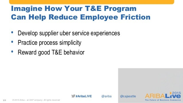#AribaLIVE @ariba Imagine How Your T&E Program Can Help Reduce Employee Friction • Develop supplier uber service experienc...