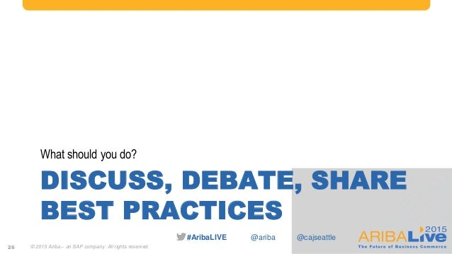 #AribaLIVE @ariba DISCUSS, DEBATE, SHARE BEST PRACTICES What should you do? 26 © 2015 Ariba – an SAP company. All rights r...