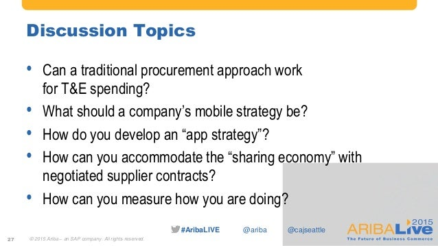 #AribaLIVE @ariba Discussion Topics • Can a traditional procurement approach work for T&E spending? • What should a compan...