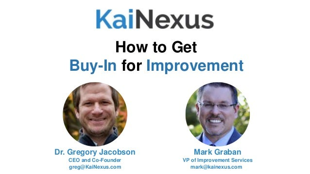 Mark Graban VP of Improvement Services mark@kainexus.com How to Get Buy-In for Improvement Dr. Gregory Jacobson CEO and Co...