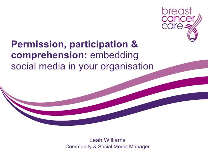 Permission, participation & comprehension:  embedding social media in your organisation Leah Williams Community & Social M...
