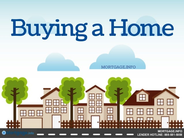 Buying a Home MORTGAGE.INFO MORTGAGE.INFO LENDER HOTLINE: 888-581-5008