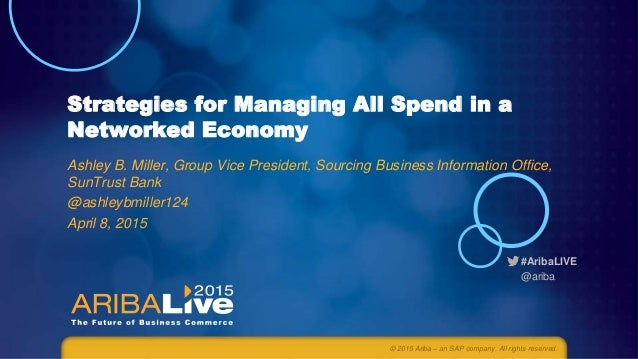 #AribaLIVE @ariba Strategies for Managing All Spend in a Networked Economy Ashley B. Miller, Group Vice President, Sourcin...
