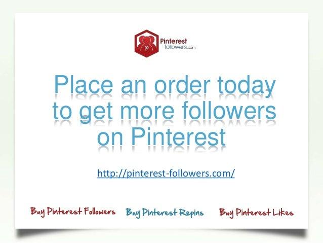 Place an order todayto get more followerson Pinteresthttp://pinterest-followers.com/