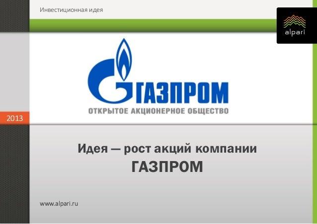 Инвестиционная идея 2013 www.alpari.ru 2013 www.alpari.ru Идея — рост акций компании ГАЗПРОМ