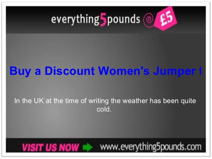Buy a Discount Women's Jumper from Everything 5 Pounds In the UK at the time of writing the weather has been quite cold.