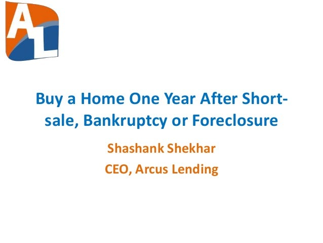 Buy a Home One Year After Short- sale, Bankruptcy or Foreclosure Shashank Shekhar CEO, Arcus Lending