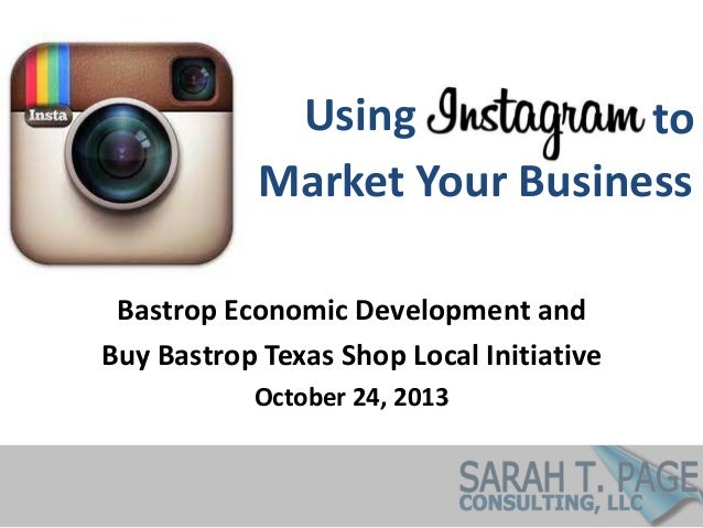 Using to Market Your Business Bastrop Economic Development and Buy Bastrop Texas Shop Local Initiative October 24, 2013