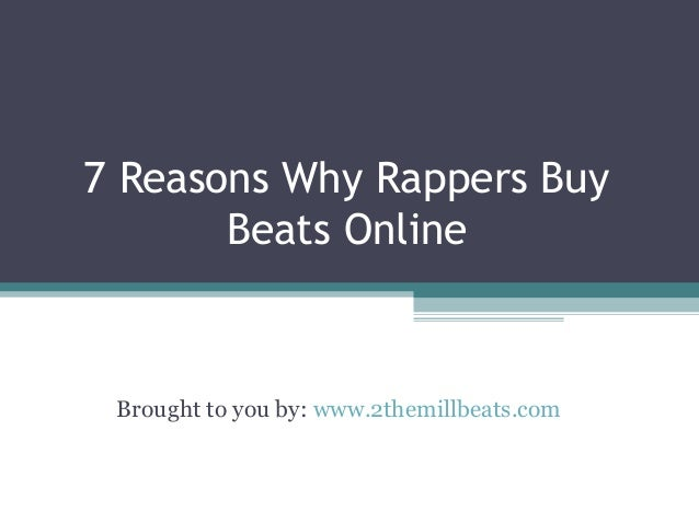 7 Reasons Why Rappers Buy Beats Online Brought to you by: www.2themillbeats.com