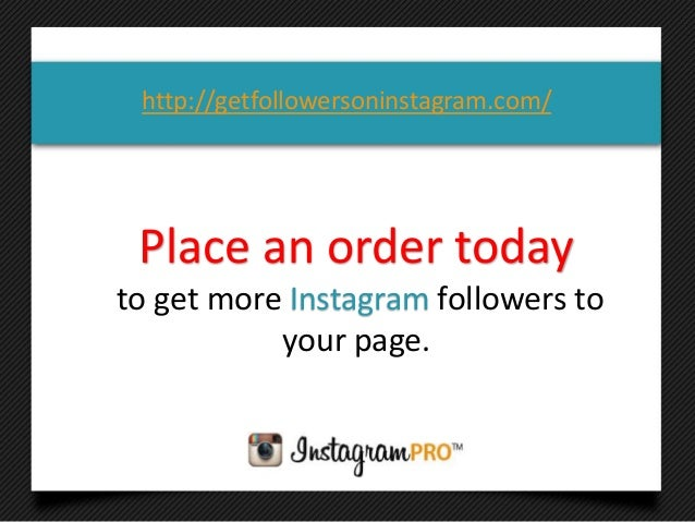 Place an order todayto get more Instagram followers toyour page.http://getfollowersoninstagram.com/