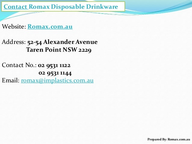 Contact Romax Disposable Drinkware Website: Romax.com.au Address: 52-54 Alexander Avenue Taren Point NSW 2229 Contact No.:...